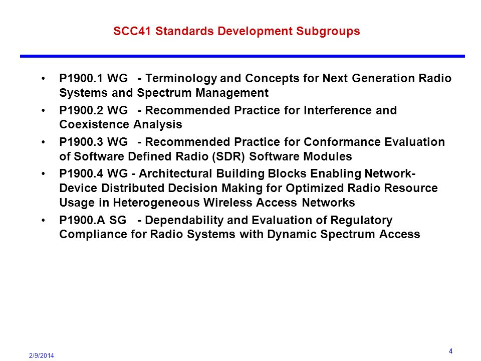 2/9/ SCC41 Standards Development Subgroups P WG- Terminology and Concepts for Next Generation Radio Systems and Spectrum Management P WG- Recommended Practice for Interference and Coexistence Analysis P WG- Recommended Practice for Conformance Evaluation of Software Defined Radio (SDR) Software Modules P WG - Architectural Building Blocks Enabling Network- Device Distributed Decision Making for Optimized Radio Resource Usage in Heterogeneous Wireless Access Networks P1900.A SG- Dependability and Evaluation of Regulatory Compliance for Radio Systems with Dynamic Spectrum Access