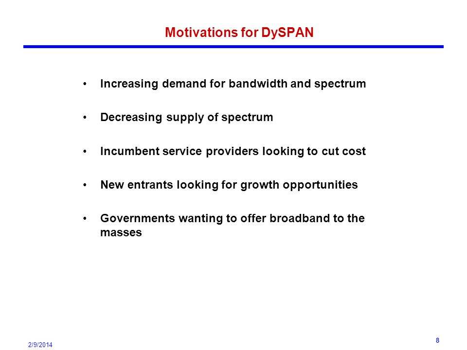 2/9/2014 8 Motivations for DySPAN Increasing demand for bandwidth and spectrum Decreasing supply of spectrum Incumbent service providers looking to cut cost New entrants looking for growth opportunities Governments wanting to offer broadband to the masses