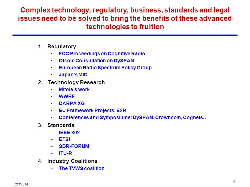 2/9/2014 9 Complex technology, regulatory, business, standards and legal issues need to be solved to bring the benefits of these advanced technologies to fruition 1.Regulatory FCC Proceedings on Cognitive Radio Ofcom Consultation on DySPAN European Radio Spectrum Policy Group Japans MIC 2.Technology Research Mitolas work WWRF DARPA XG EU Framework Projects: E2R Conferences and Symposiums: DySPAN, Crowncom, Cognets… 3.Standards –IEEE 802 –ETSI –SDR-FORUM –ITU-R 4.Industry Coalitions –The TVWS coalition