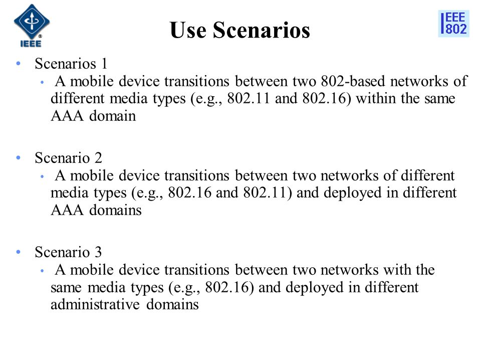 Use Scenarios Scenarios 1 A mobile device transitions between two 802-based networks of different media types (e.g., and ) within the same AAA domain Scenario 2 A mobile device transitions between two networks of different media types (e.g., and ) and deployed in different AAA domains Scenario 3 A mobile device transitions between two networks with the same media types (e.g., ) and deployed in different administrative domains