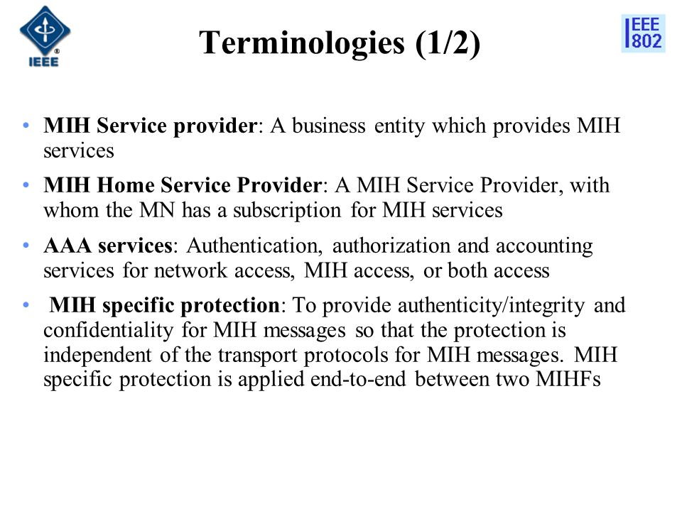 Terminologies (1/2) MIH Service provider: A business entity which provides MIH services MIH Home Service Provider: A MIH Service Provider, with whom the MN has a subscription for MIH services AAA services: Authentication, authorization and accounting services for network access, MIH access, or both access MIH specific protection: To provide authenticity/integrity and confidentiality for MIH messages so that the protection is independent of the transport protocols for MIH messages.