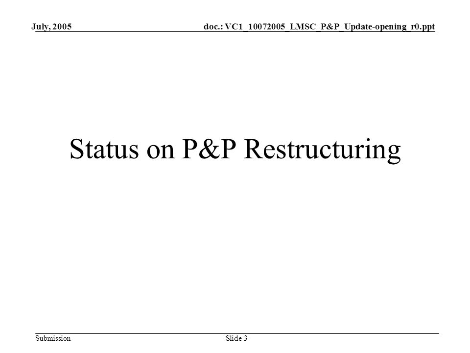doc.: VC1_10072005_LMSC_P&P_Update-opening_r0.ppt Submission July, 2005 Slide 3 Status on P&P Restructuring