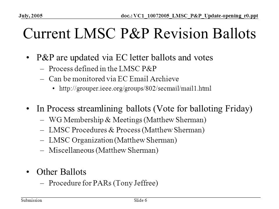 doc.: VC1_10072005_LMSC_P&P_Update-opening_r0.ppt Submission July, 2005 Slide 6 Current LMSC P&P Revision Ballots P&P are updated via EC letter ballots and votes –Process defined in the LMSC P&P –Can be monitored via EC Email Archieve http://grouper.ieee.org/groups/802/secmail/mail1.html In Process streamlining ballots (Vote for balloting Friday) –WG Membership & Meetings (Matthew Sherman) –LMSC Procedures & Process (Matthew Sherman) –LMSC Organization (Matthew Sherman) –Miscellaneous (Matthew Sherman) Other Ballots –Procedure for PARs (Tony Jeffree)