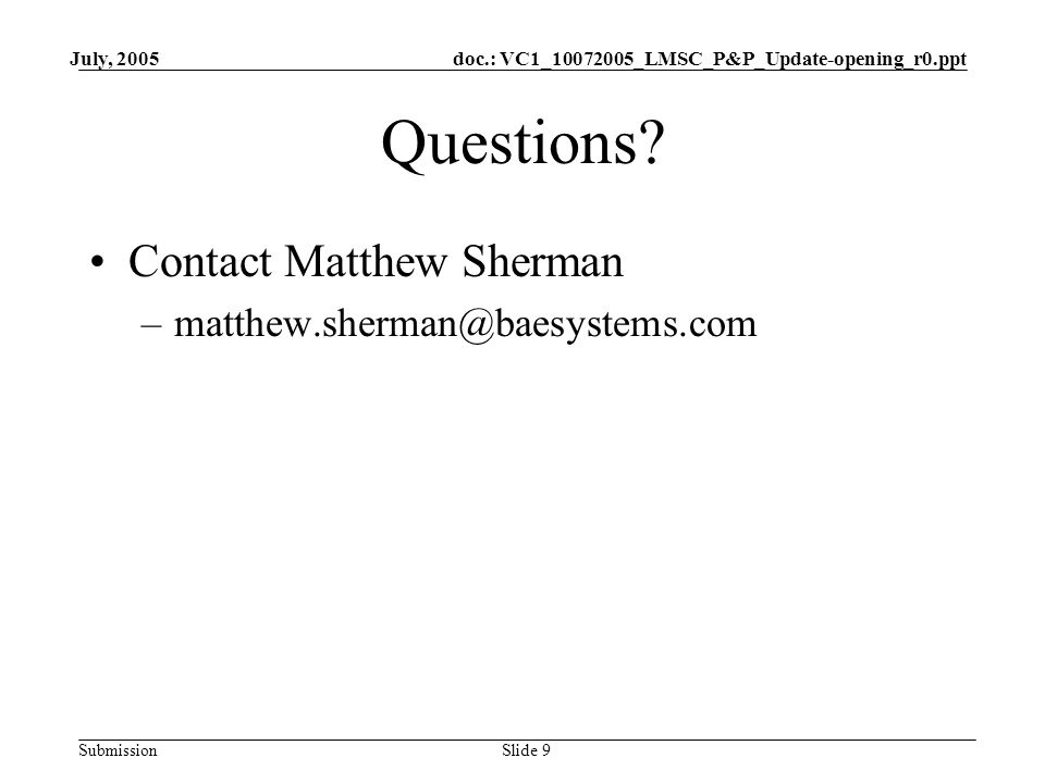 doc.: VC1_10072005_LMSC_P&P_Update-opening_r0.ppt Submission July, 2005 Slide 9 Questions? Contact Matthew Sherman –matthew.sherman@baesystems.com
