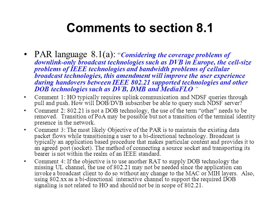 Comments to section 8.1 PAR language 8.1(a):Considering the coverage problems of downlink-only broadcast technologies such as DVB in Europe, the cell-size problems of IEEE technologies and bandwidth problems of cellular broadcast technologies, this amendment will improve the user experience during handovers between IEEE 802.21 supported technologies and other DOB technologies such as DVB, DMB and MediaFLO Comment 1: HO typically requires uplink communication and NDSF queries through pull and push.