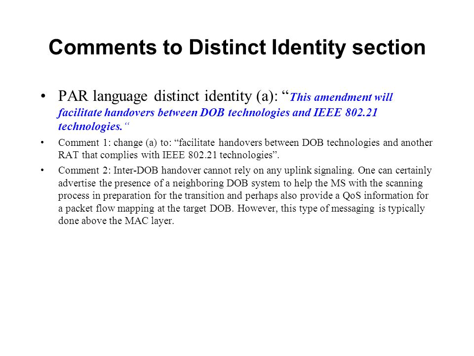 Comments to Distinct Identity section PAR language distinct identity (a): This amendment will facilitate handovers between DOB technologies and IEEE 802.21 technologies.