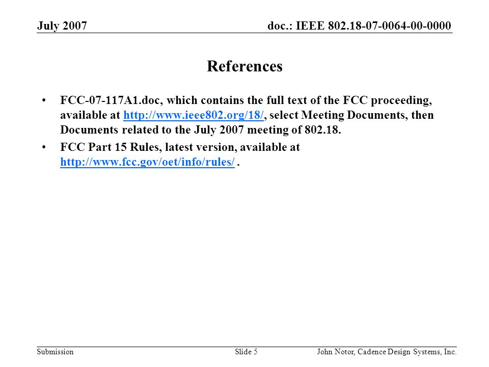 doc.: IEEE 802.18-07-0064-00-0000 Submission July 2007 John Notor, Cadence Design Systems, Inc.Slide 5 References FCC-07-117A1.doc, which contains the full text of the FCC proceeding, available at http://www.ieee802.org/18/, select Meeting Documents, then Documents related to the July 2007 meeting of 802.18.http://www.ieee802.org/18/ FCC Part 15 Rules, latest version, available at http://www.fcc.gov/oet/info/rules/.
