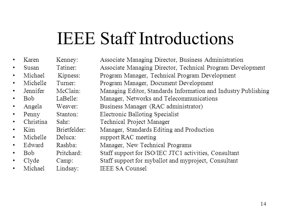 14 IEEE Staff Introductions Karen Kenney: Associate Managing Director, Business Administration Susan Tatiner: Associate Managing Director, Technical Program Development Michael Kipness: Program Manager, Technical Program Development Michelle Turner: Program Manager, Document Development Jennifer McClain: Managing Editor, Standards Information and Industry Publishing Bob LaBelle: Manager, Networks and Telecommunications Angela Weaver: Business Manager (RAC administrator) Penny Stanton: Electronic Balloting Specialist Christina Sahr: Technical Project Manager Kim Brietfelder: Manager, Standards Editing and Production Michelle Deluca: support RAC meeting Edward Rashba: Manager, New Technical Programs Bob Pritchard: Staff support for ISO/IEC JTC1 activities, Consultant Clyde Camp: Staff support for myballot and myproject, Consultant Michael Lindsay: IEEE SA Counsel