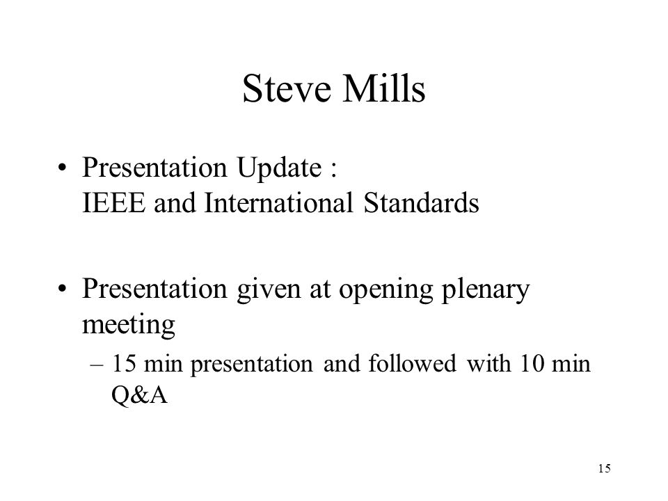 15 Steve Mills Presentation Update : IEEE and International Standards Presentation given at opening plenary meeting –15 min presentation and followed