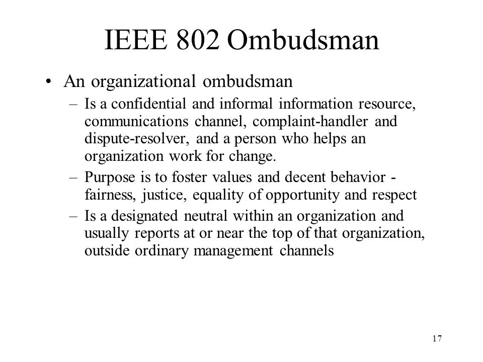 17 IEEE 802 Ombudsman An organizational ombudsman –Is a confidential and informal information resource, communications channel, complaint-handler and dispute-resolver, and a person who helps an organization work for change.