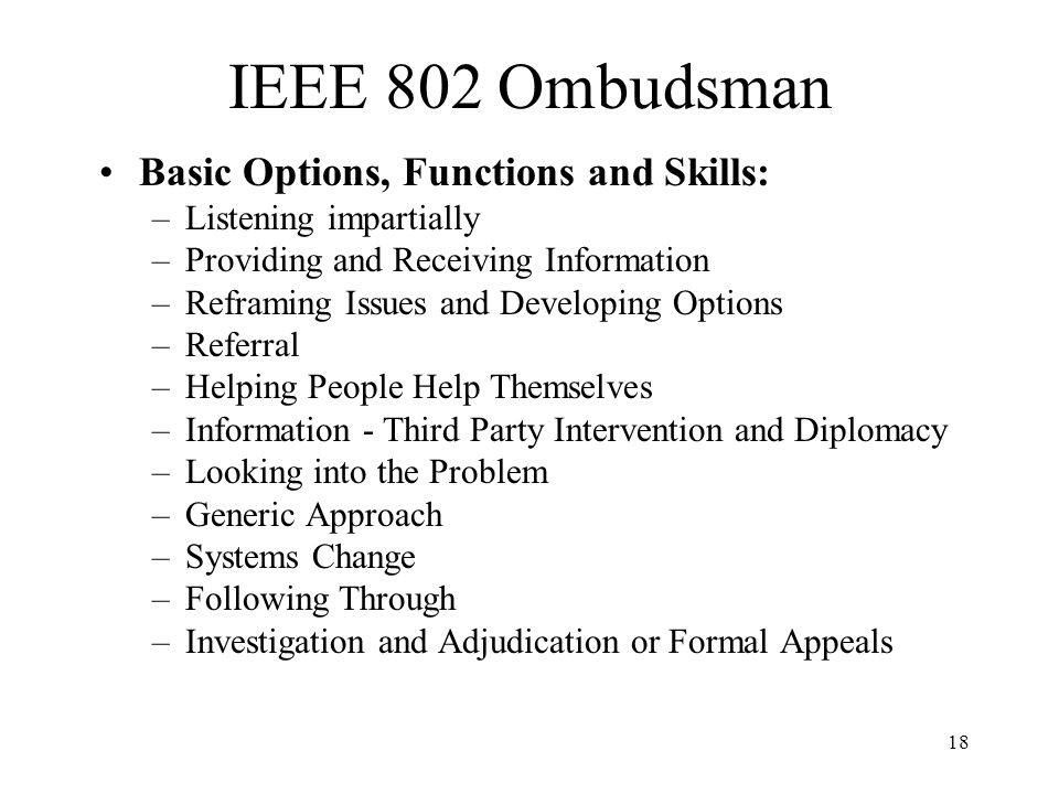 18 IEEE 802 Ombudsman Basic Options, Functions and Skills: –Listening impartially –Providing and Receiving Information –Reframing Issues and Developing Options –Referral –Helping People Help Themselves –Information - Third Party Intervention and Diplomacy –Looking into the Problem –Generic Approach –Systems Change –Following Through –Investigation and Adjudication or Formal Appeals