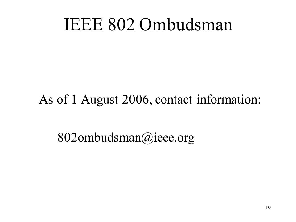 19 IEEE 802 Ombudsman As of 1 August 2006, contact information: 802ombudsman@ieee.org