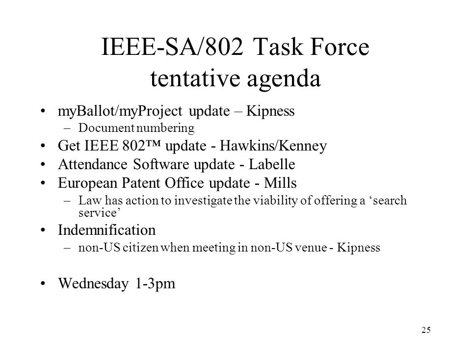 25 IEEE-SA/802 Task Force tentative agenda myBallot/myProject update – Kipness –Document numbering Get IEEE 802 update - Hawkins/Kenney Attendance Software update - Labelle European Patent Office update - Mills –Law has action to investigate the viability of offering a search service Indemnification –non-US citizen when meeting in non-US venue - Kipness Wednesday 1-3pm