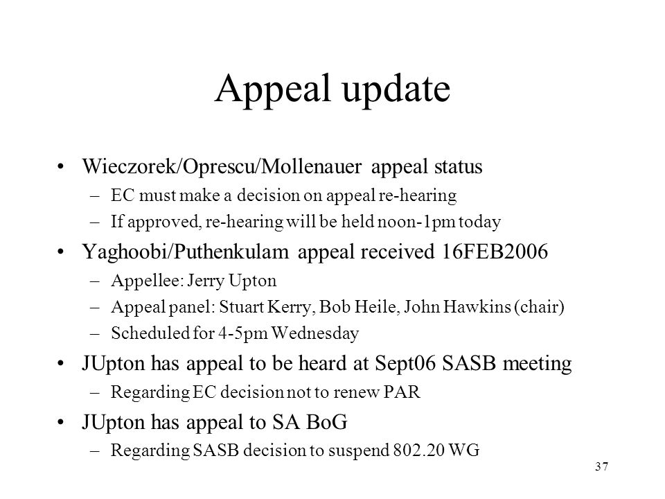 37 Appeal update Wieczorek/Oprescu/Mollenauer appeal status –EC must make a decision on appeal re-hearing –If approved, re-hearing will be held noon-1