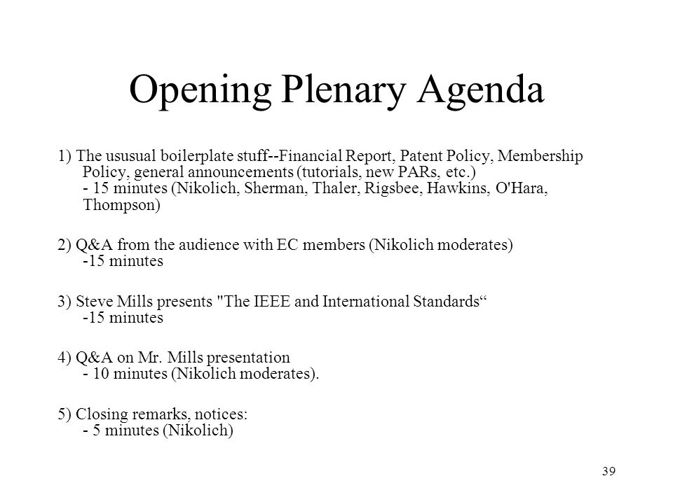 39 Opening Plenary Agenda 1) The ususual boilerplate stuff--Financial Report, Patent Policy, Membership Policy, general announcements (tutorials, new PARs, etc.) - 15 minutes (Nikolich, Sherman, Thaler, Rigsbee, Hawkins, O Hara, Thompson) 2) Q&A from the audience with EC members (Nikolich moderates) -15 minutes 3) Steve Mills presents The IEEE and International Standards -15 minutes 4) Q&A on Mr.