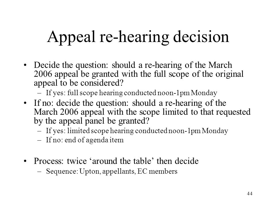 44 Appeal re-hearing decision Decide the question: should a re-hearing of the March 2006 appeal be granted with the full scope of the original appeal to be considered.