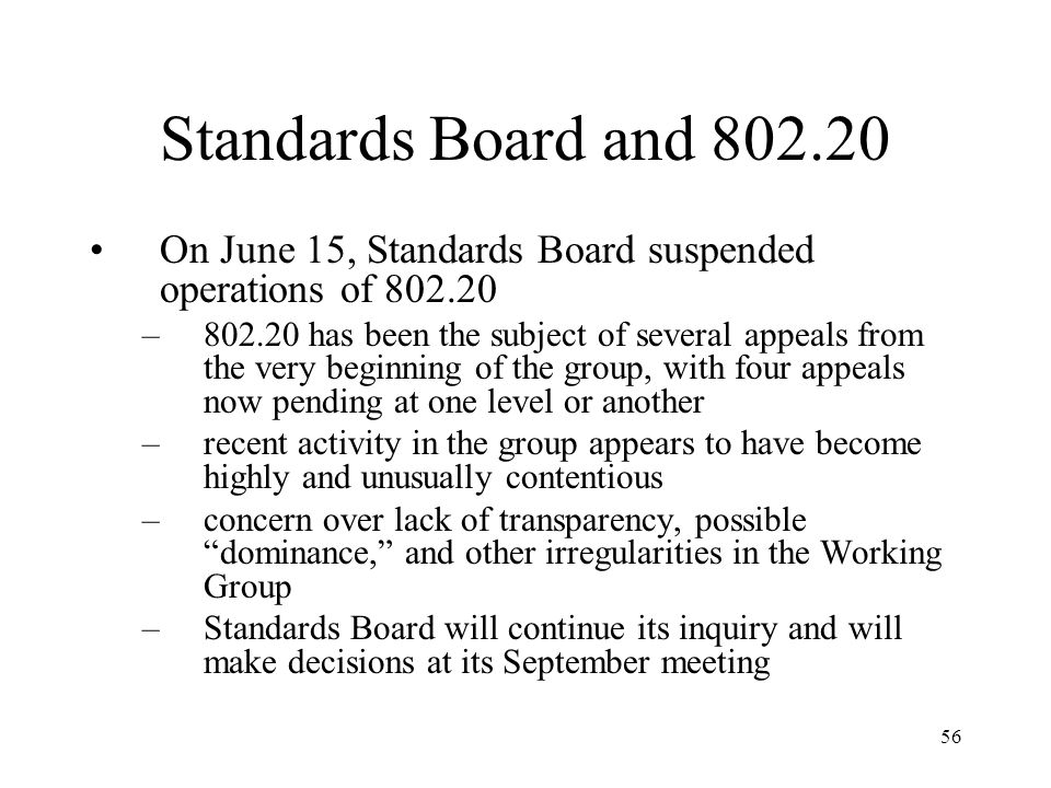 56 Standards Board and 802.20 On June 15, Standards Board suspended operations of 802.20 –802.20 has been the subject of several appeals from the very beginning of the group, with four appeals now pending at one level or another –recent activity in the group appears to have become highly and unusually contentious –concern over lack of transparency, possible dominance, and other irregularities in the Working Group –Standards Board will continue its inquiry and will make decisions at its September meeting