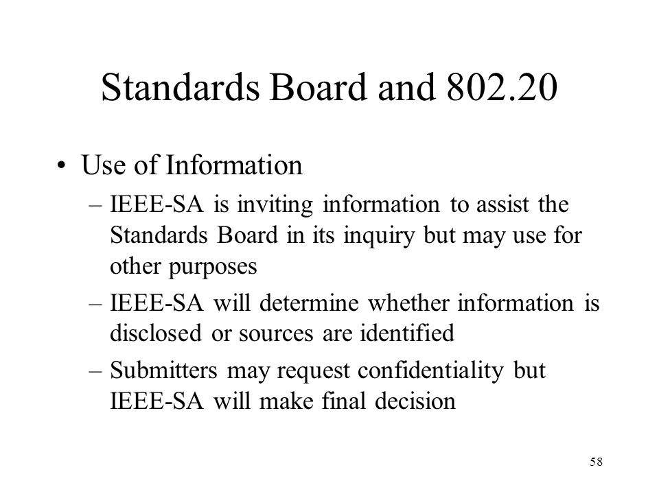 58 Standards Board and 802.20 Use of Information –IEEE-SA is inviting information to assist the Standards Board in its inquiry but may use for other purposes –IEEE-SA will determine whether information is disclosed or sources are identified –Submitters may request confidentiality but IEEE-SA will make final decision