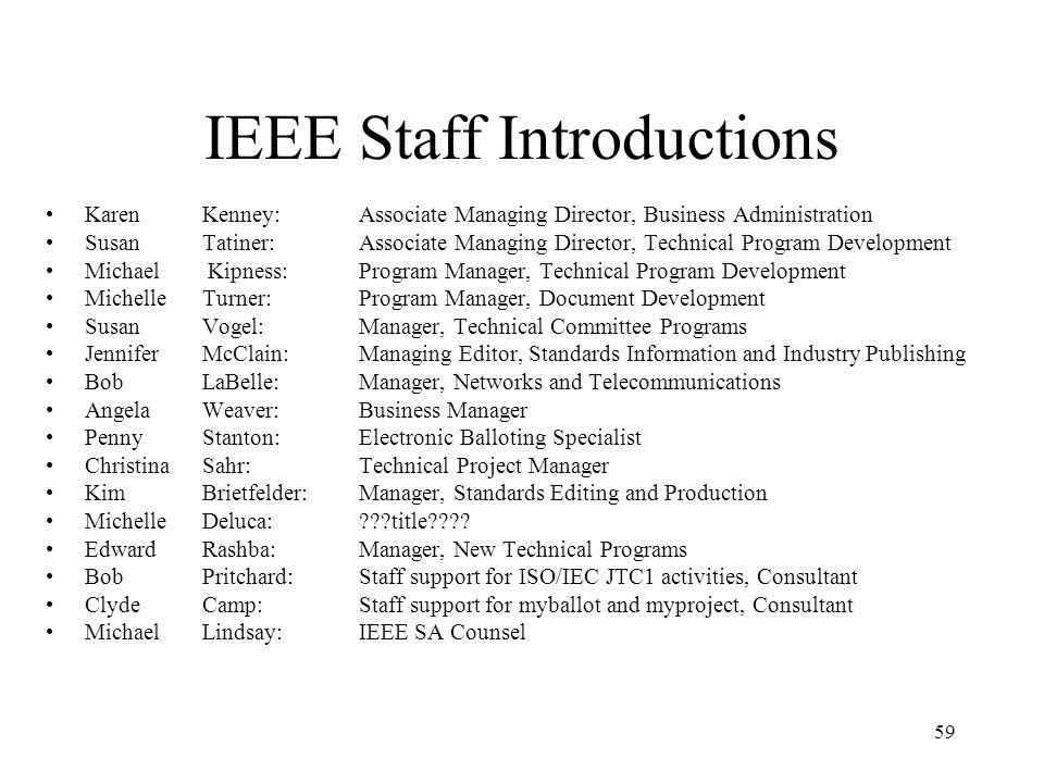 59 IEEE Staff Introductions Karen Kenney: Associate Managing Director, Business Administration Susan Tatiner: Associate Managing Director, Technical Program Development Michael Kipness: Program Manager, Technical Program Development Michelle Turner: Program Manager, Document Development Susan Vogel: Manager, Technical Committee Programs Jennifer McClain: Managing Editor, Standards Information and Industry Publishing Bob LaBelle: Manager, Networks and Telecommunications Angela Weaver: Business Manager Penny Stanton: Electronic Balloting Specialist Christina Sahr: Technical Project Manager Kim Brietfelder: Manager, Standards Editing and Production Michelle Deluca: ???title???.