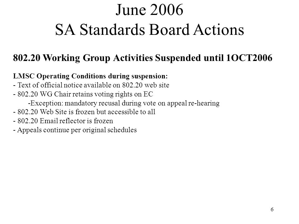 6 802.20 Working Group Activities Suspended until 1OCT2006 LMSC Operating Conditions during suspension: - Text of official notice available on 802.20 web site - 802.20 WG Chair retains voting rights on EC -Exception: mandatory recusal during vote on appeal re-hearing - 802.20 Web Site is frozen but accessible to all - 802.20 Email reflector is frozen - Appeals continue per original schedules June 2006 SA Standards Board Actions