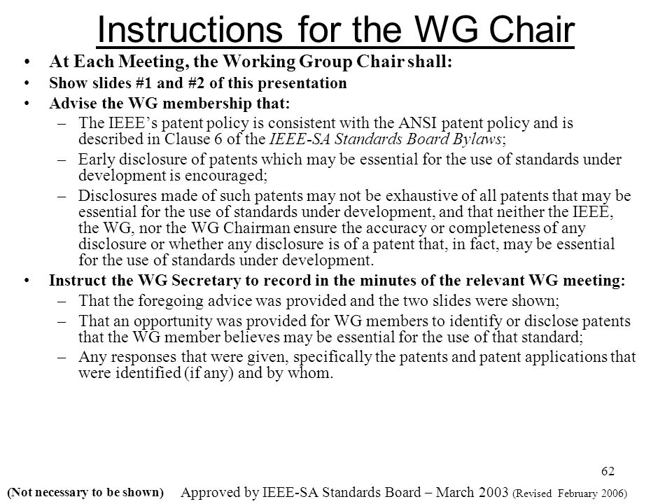 62 Instructions for the WG Chair At Each Meeting, the Working Group Chair shall: Show slides #1 and #2 of this presentation Advise the WG membership that: –The IEEEs patent policy is consistent with the ANSI patent policy and is described in Clause 6 of the IEEE-SA Standards Board Bylaws; –Early disclosure of patents which may be essential for the use of standards under development is encouraged; –Disclosures made of such patents may not be exhaustive of all patents that may be essential for the use of standards under development, and that neither the IEEE, the WG, nor the WG Chairman ensure the accuracy or completeness of any disclosure or whether any disclosure is of a patent that, in fact, may be essential for the use of standards under development.