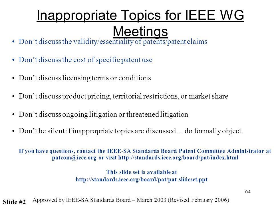 64 Inappropriate Topics for IEEE WG Meetings Dont discuss the validity/essentiality of patents/patent claims Dont discuss the cost of specific patent use Dont discuss licensing terms or conditions Dont discuss product pricing, territorial restrictions, or market share Dont discuss ongoing litigation or threatened litigation Dont be silent if inappropriate topics are discussed… do formally object.