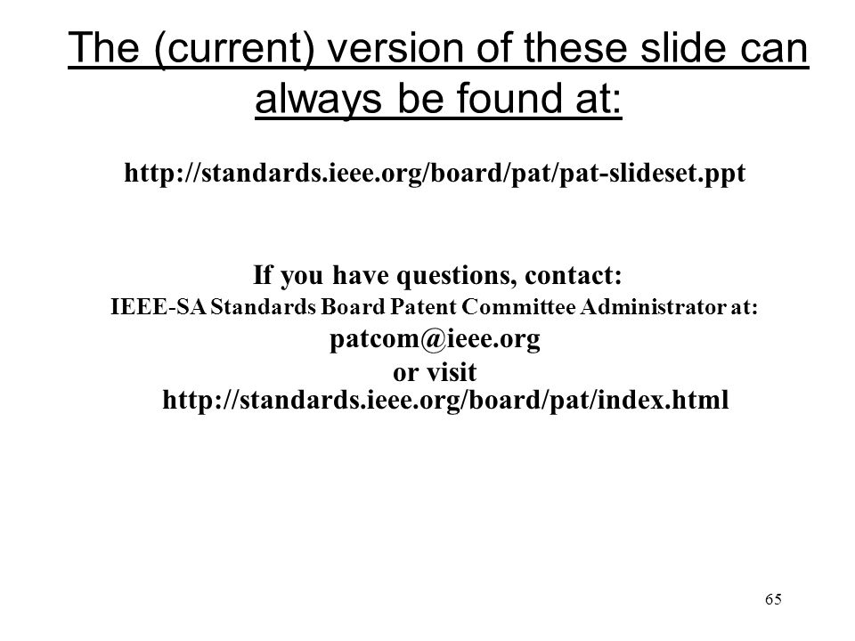 65 The (current) version of these slide can always be found at: http://standards.ieee.org/board/pat/pat-slideset.ppt If you have questions, contact: IEEE-SA Standards Board Patent Committee Administrator at: patcom@ieee.org or visit http://standards.ieee.org/board/pat/index.html