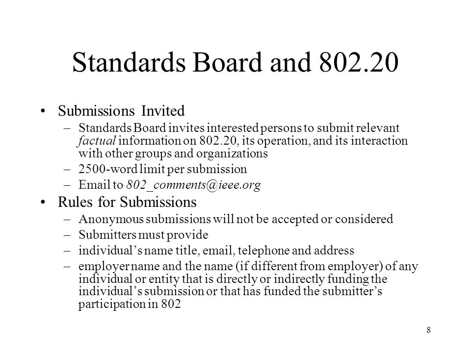 8 Standards Board and 802.20 Submissions Invited –Standards Board invites interested persons to submit relevant factual information on 802.20, its operation, and its interaction with other groups and organizations –2500-word limit per submission –Email to 802_comments@ieee.org Rules for Submissions –Anonymous submissions will not be accepted or considered –Submitters must provide –individuals name title, email, telephone and address –employer name and the name (if different from employer) of any individual or entity that is directly or indirectly funding the individuals submission or that has funded the submitters participation in 802