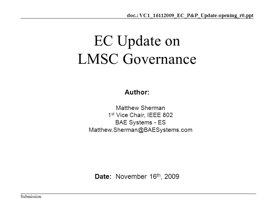 doc.: VC1_16112009_EC_P&P_Update-opening_r0.ppt Submission EC Update on LMSC Governance Date: November 16 th, 2009 Author: Matthew Sherman 1 st Vice Chair, IEEE 802 BAE Systems - ES Matthew.Sherman@BAESystems.com