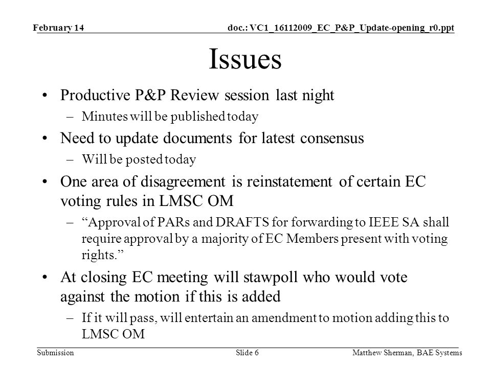doc.: VC1_ _EC_P&P_Update-opening_r0.ppt Submission Issues Productive P&P Review session last night –Minutes will be published today Need to update documents for latest consensus –Will be posted today One area of disagreement is reinstatement of certain EC voting rules in LMSC OM –Approval of PARs and DRAFTS for forwarding to IEEE SA shall require approval by a majority of EC Members present with voting rights.