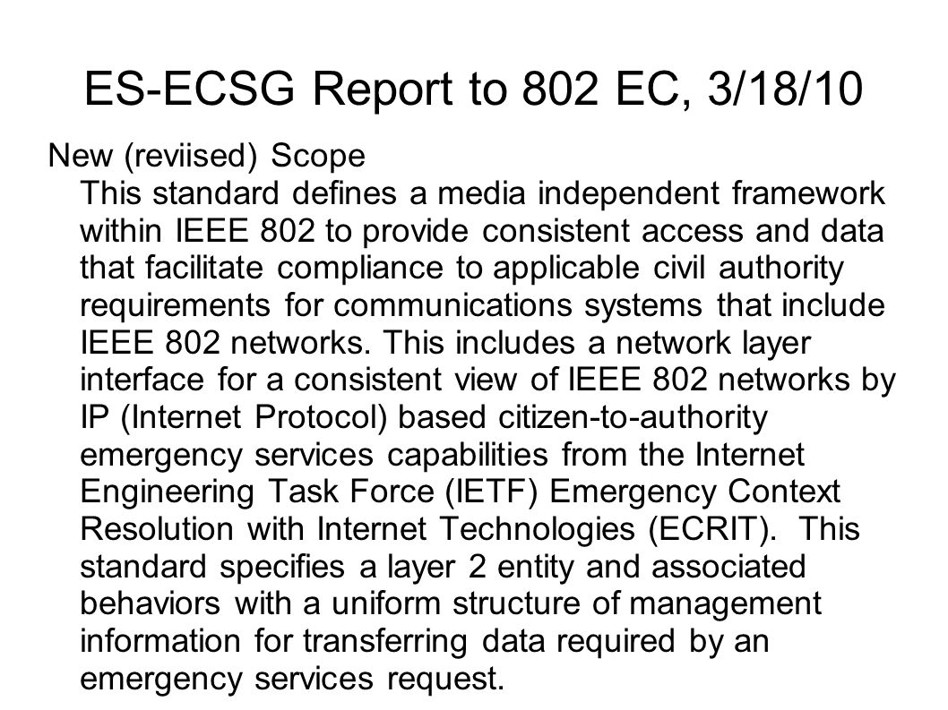 ES-ECSG Report to 802 EC, 3/18/10 New (reviised) Scope This standard defines a media independent framework within IEEE 802 to provide consistent acces