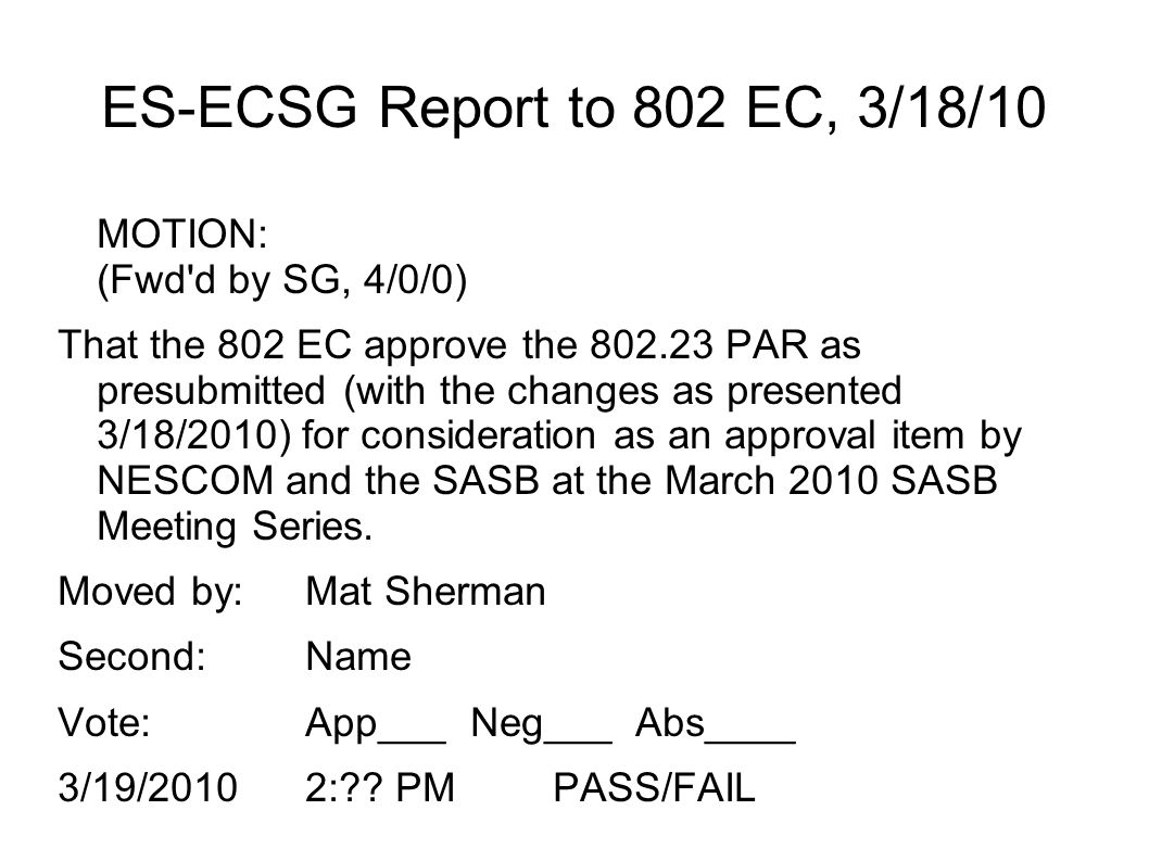 ES-ECSG Report to 802 EC, 3/18/10 MOTION: (Fwd d by SG, 4/0/0) That the 802 EC approve the 802.23 PAR as presubmitted (with the changes as presented 3/18/2010) for consideration as an approval item by NESCOM and the SASB at the March 2010 SASB Meeting Series.