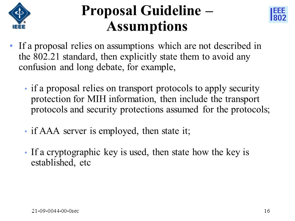 Proposal Guideline – Assumptions If a proposal relies on assumptions which are not described in the standard, then explicitly state them to avoid any confusion and long debate, for example, if a proposal relies on transport protocols to apply security protection for MIH information, then include the transport protocols and security protections assumed for the protocols; if AAA server is employed, then state it; If a cryptographic key is used, then state how the key is established, etc sec16