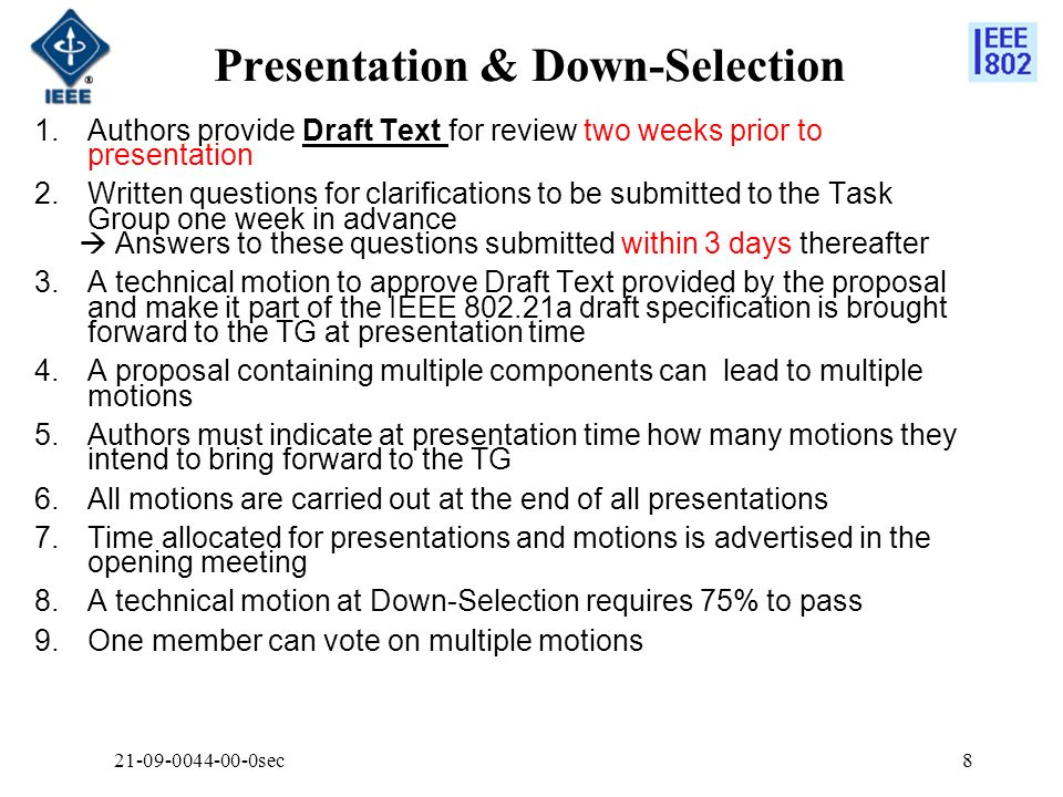 Presentation & Down-Selection sec8 1.Authors provide Draft Text for review two weeks prior to presentation 2.Written questions for clarifications to be submitted to the Task Group one week in advance Answers to these questions submitted within 3 days thereafter 3.A technical motion to approve Draft Text provided by the proposal and make it part of the IEEE a draft specification is brought forward to the TG at presentation time 4.A proposal containing multiple components can lead to multiple motions 5.Authors must indicate at presentation time how many motions they intend to bring forward to the TG 6.All motions are carried out at the end of all presentations 7.Time allocated for presentations and motions is advertised in the opening meeting 8.A technical motion at Down-Selection requires 75% to pass 9.One member can vote on multiple motions