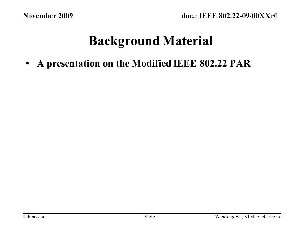 doc.: IEEE 802.22-09/00XXr0 SubmissionWendong Hu, STMicroelectronic Background Material A presentation on the Modified IEEE 802.22 PAR November 2009 S