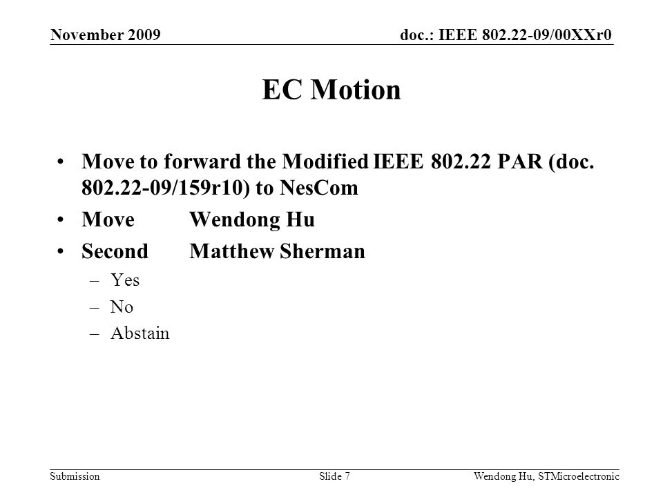 doc.: IEEE 802.22-09/00XXr0 SubmissionWendong Hu, STMicroelectronic EC Motion Move to forward the Modified IEEE 802.22 PAR (doc. 802.22-09/159r10) to