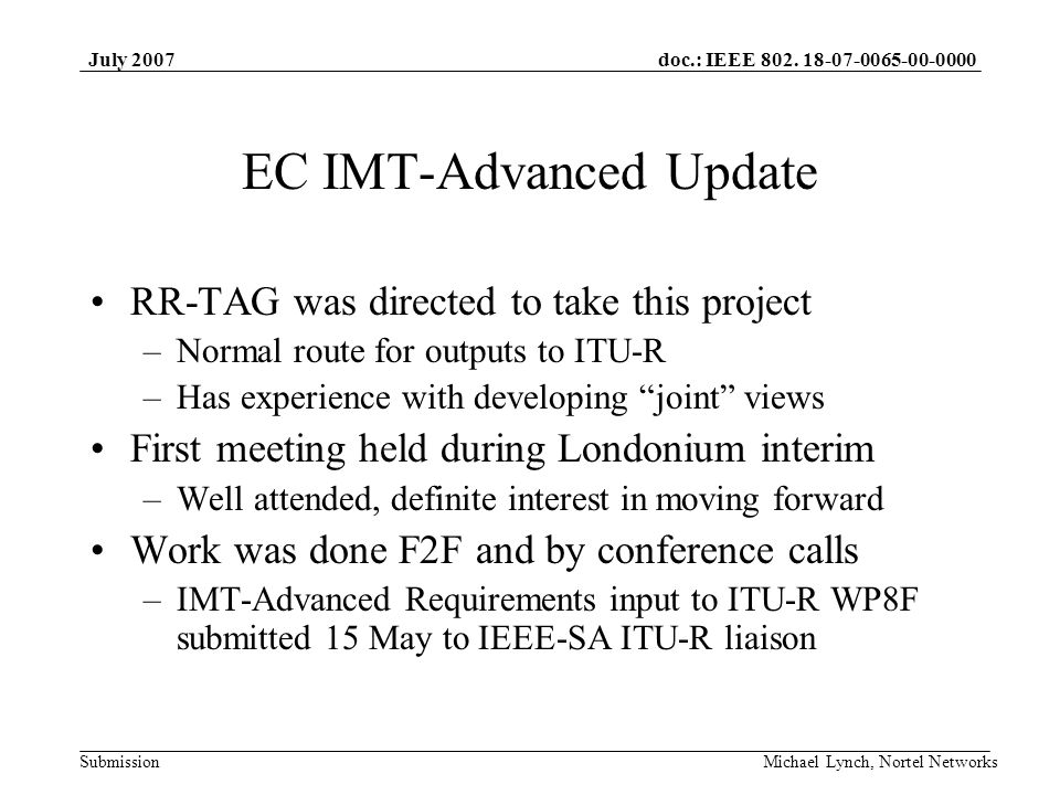 doc.: IEEE 802. 18-07-0065-00-0000 Submission July 2007 Michael Lynch, Nortel Networks EC IMT-Advanced Update RR-TAG was directed to take this project