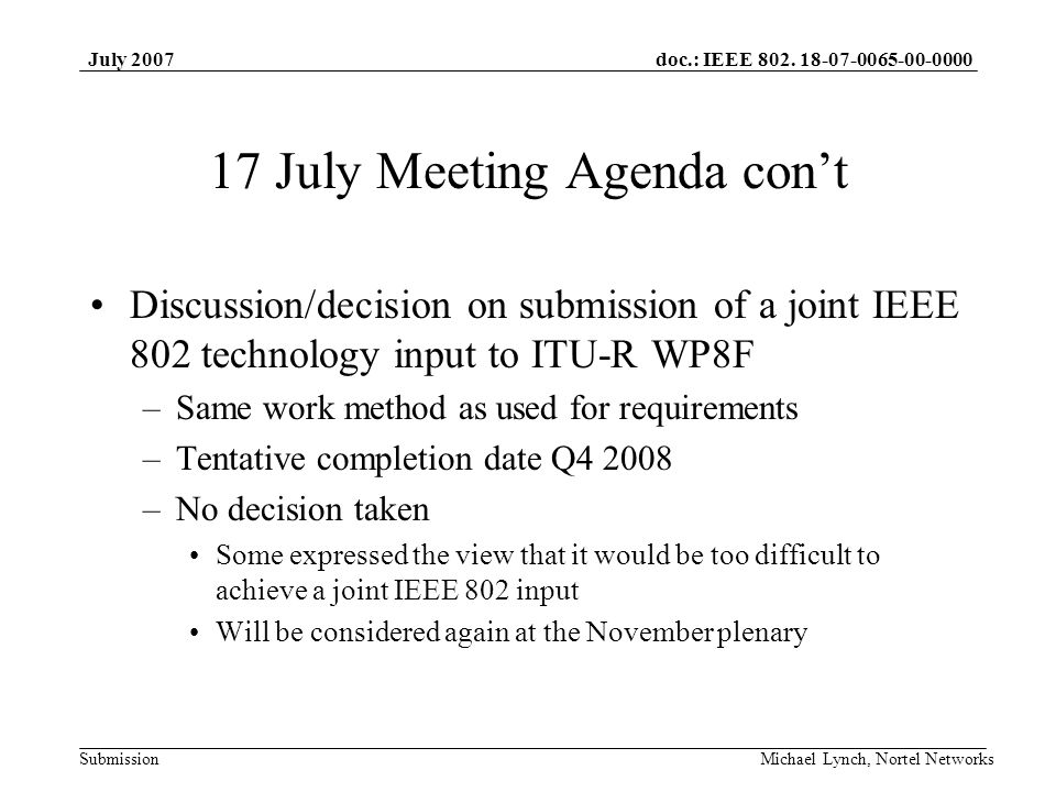 doc.: IEEE 802. 18-07-0065-00-0000 Submission July 2007 Michael Lynch, Nortel Networks 17 July Meeting Agenda cont Discussion/decision on submission o