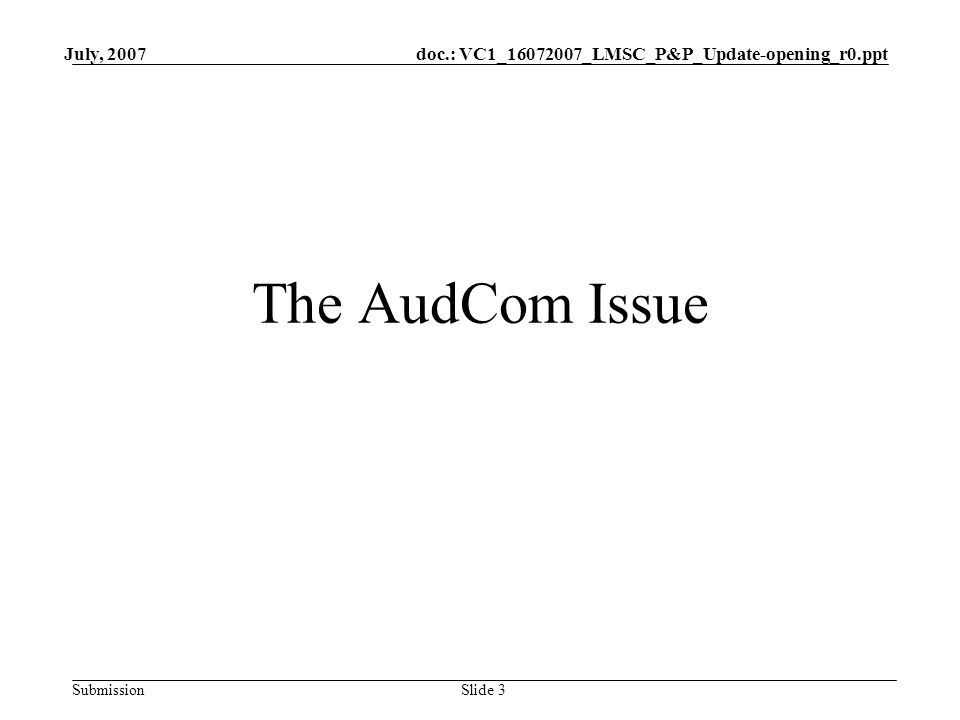 doc.: VC1_16072007_LMSC_P&P_Update-opening_r0.ppt Submission July, 2007 Slide 3 The AudCom Issue