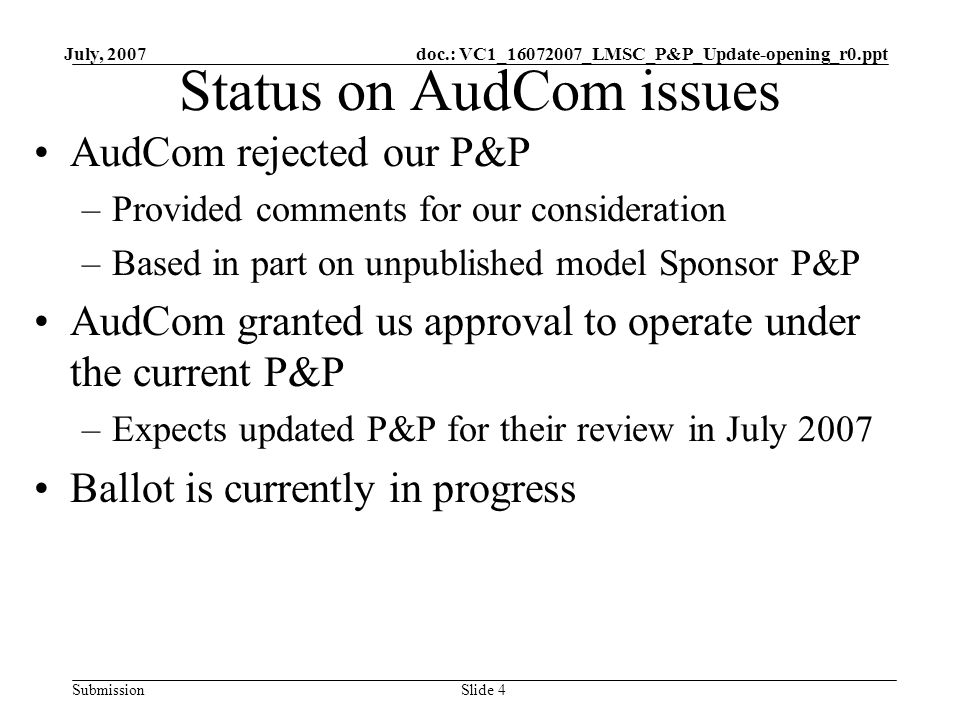 doc.: VC1_16072007_LMSC_P&P_Update-opening_r0.ppt Submission July, 2007 Slide 4 Status on AudCom issues AudCom rejected our P&P –Provided comments for our consideration –Based in part on unpublished model Sponsor P&P AudCom granted us approval to operate under the current P&P –Expects updated P&P for their review in July 2007 Ballot is currently in progress