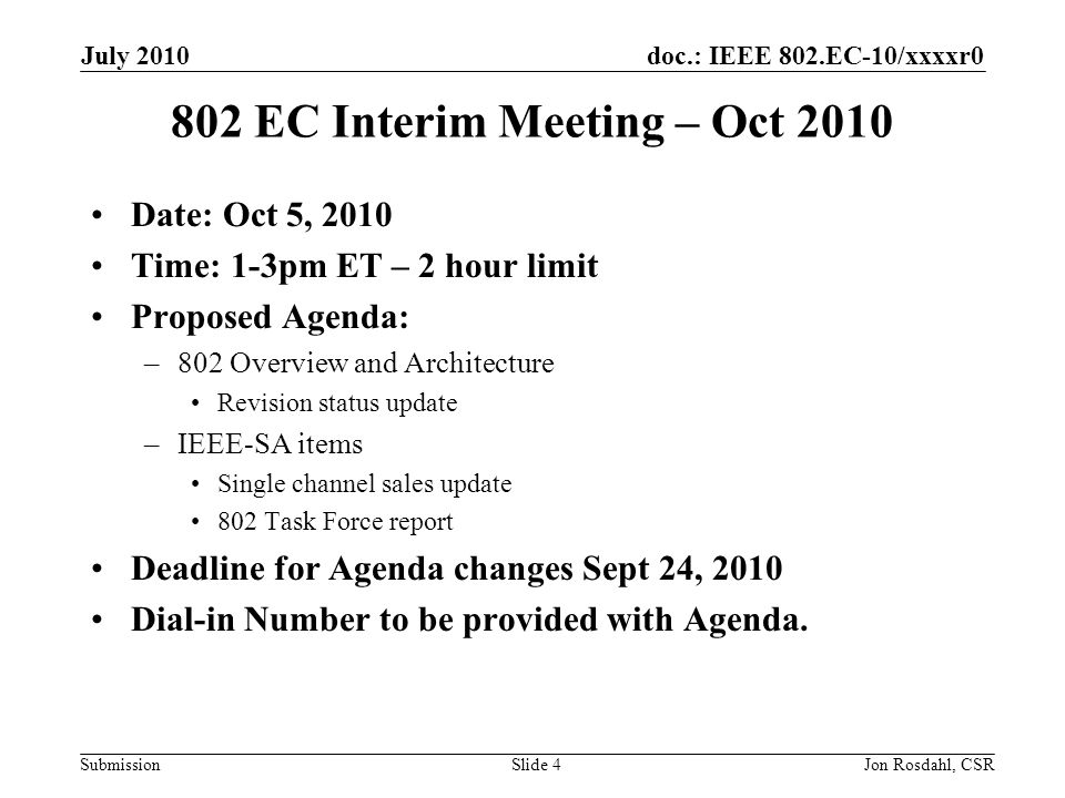 doc.: IEEE 802.EC-10/xxxxr0 Submission July 2010 Jon Rosdahl, CSRSlide 5 802 EC interim Mtg – Feb 1, 2011 Date: Feb 1, 2011 Time: 1-3pm ET – 2 hour limit Proposed Agenda: –802 Overview and Architecture Revision status update –IEEE-SA Items International policy updates 802 Task Force report Deadline for Agenda changes Jan 21, 2011 Dial-in Number to be provided with Agenda.
