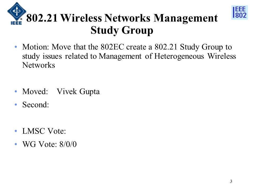 Wireless Networks Management Study Group Motion: Move that the 802EC create a Study Group to study issues related to Management of Heterogeneous Wireless Networks Moved:Vivek Gupta Second: LMSC Vote: WG Vote: 8/0/0