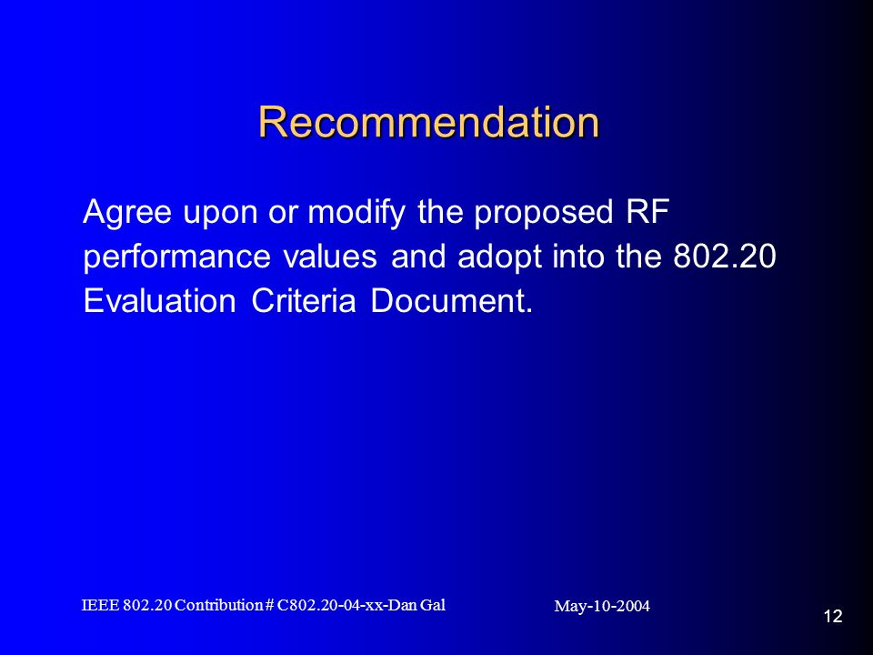 May IEEE Contribution # C xx-Dan Gal 12 Recommendation Agree upon or modify the proposed RF performance values and adopt into the Evaluation Criteria Document.