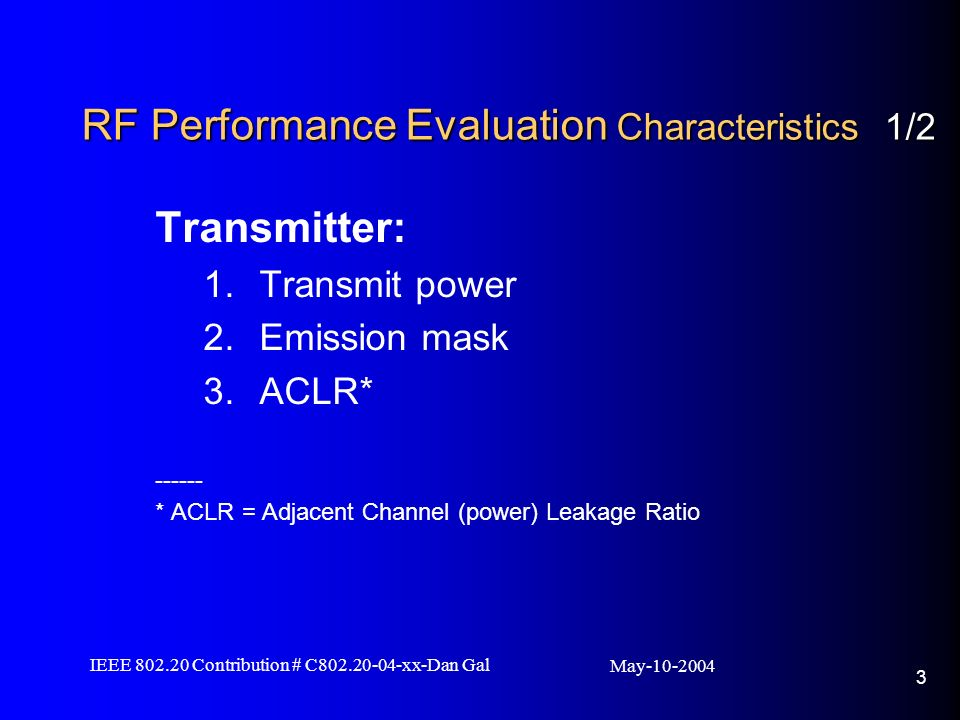 May IEEE Contribution # C xx-Dan Gal 3 RF Performance Evaluation Characteristics 1/2 Transmitter: 1.Transmit power 2.Emission mask 3.ACLR* * ACLR = Adjacent Channel (power) Leakage Ratio