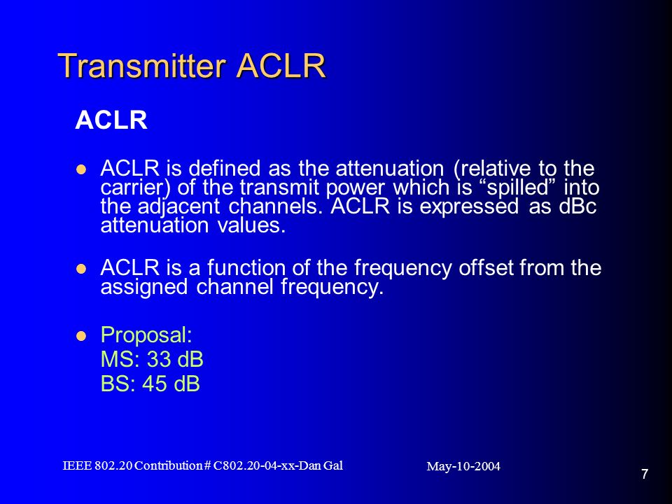 May IEEE Contribution # C xx-Dan Gal 7 Transmitter ACLR ACLR ACLR is defined as the attenuation (relative to the carrier) of the transmit power which is spilled into the adjacent channels.