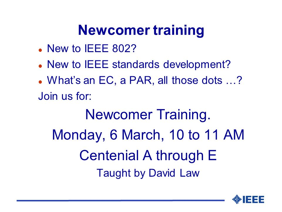 Newcomer training l New to IEEE 802. l New to IEEE standards development.