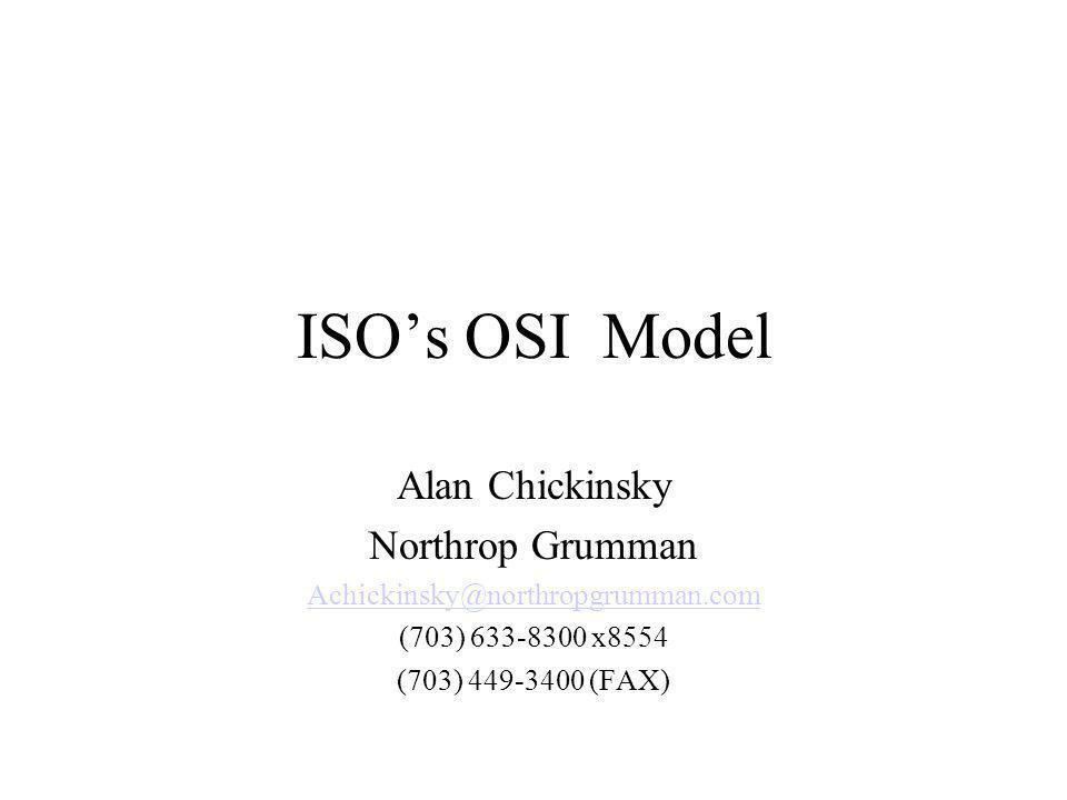 ISOs OSI Model Alan Chickinsky Northrop Grumman Achickinsky@northropgrumman.com (703) 633-8300 x8554 (703) 449-3400 (FAX)