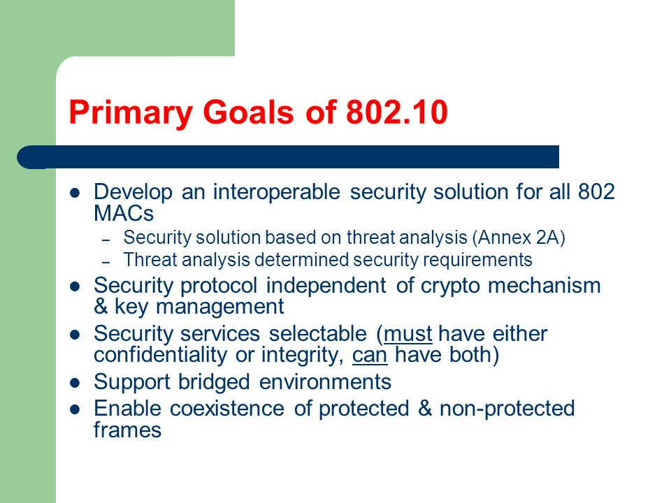 Primary Goals of 802.10 Develop an interoperable security solution for all 802 MACs – Security solution based on threat analysis (Annex 2A) – Threat analysis determined security requirements Security protocol independent of crypto mechanism & key management Security services selectable (must have either confidentiality or integrity, can have both) Support bridged environments Enable coexistence of protected & non-protected frames