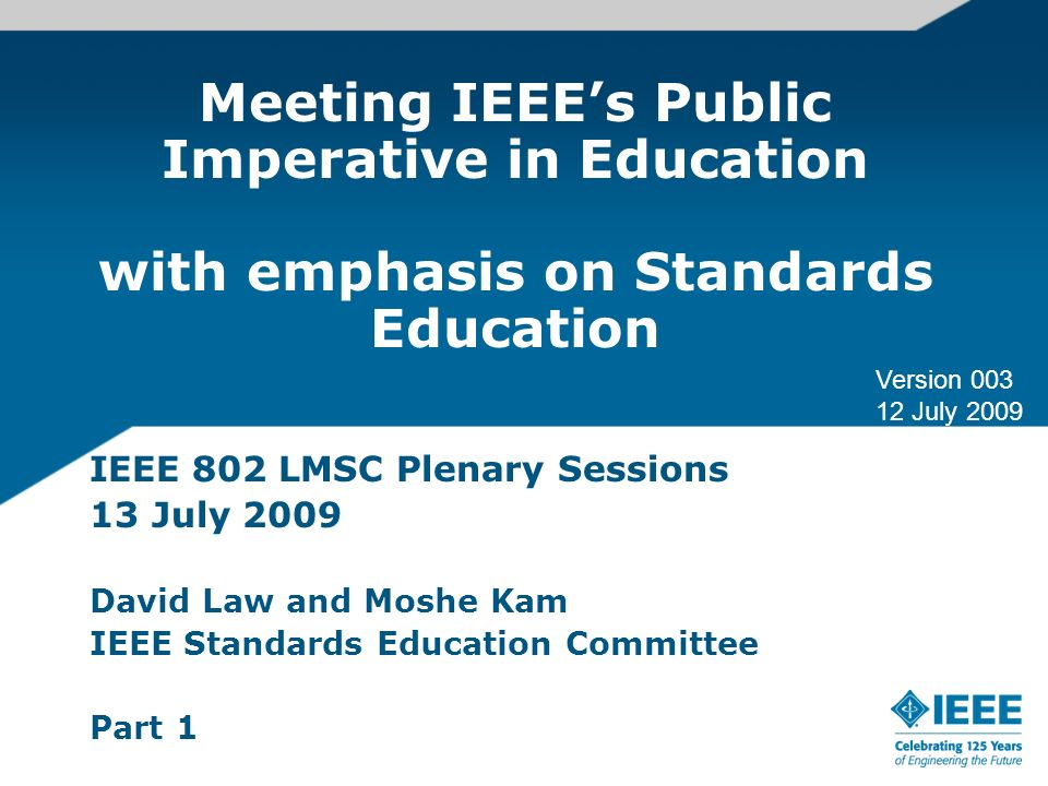 Meeting IEEEs Public Imperative in Education with emphasis on Standards Education IEEE 802 LMSC Plenary Sessions 13 July 2009 David Law and Moshe Kam