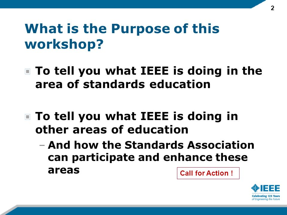 2 What is the Purpose of this workshop? To tell you what IEEE is doing in the area of standards education To tell you what IEEE is doing in other area
